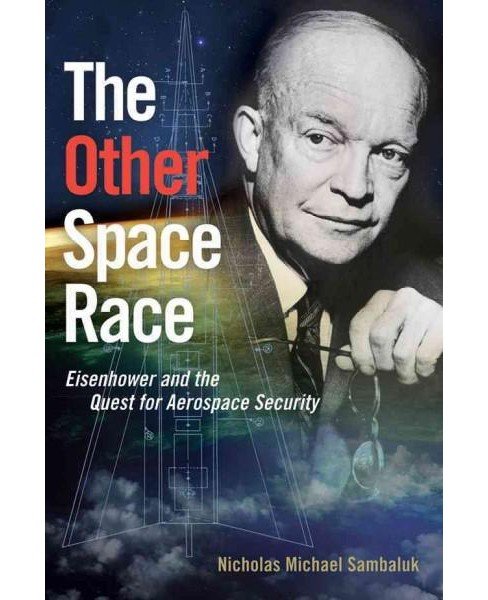 Other Space Race : Eisenhower and the Quest for Aerospace Security (Hardcover) (Nicholas Michael - image 1 of 1
