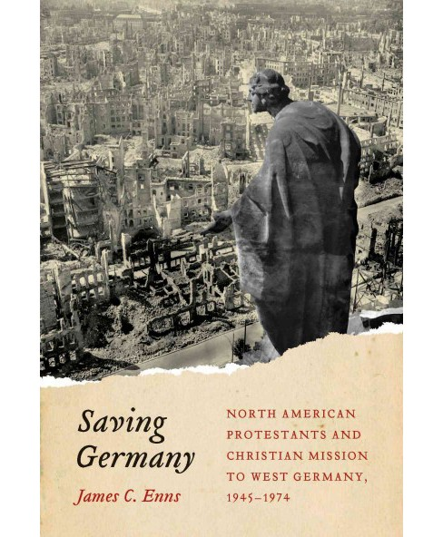 Saving Germany : North American Protestants and Christian Mission to West Germany 1945-1974 (Hardcover) - image 1 of 1