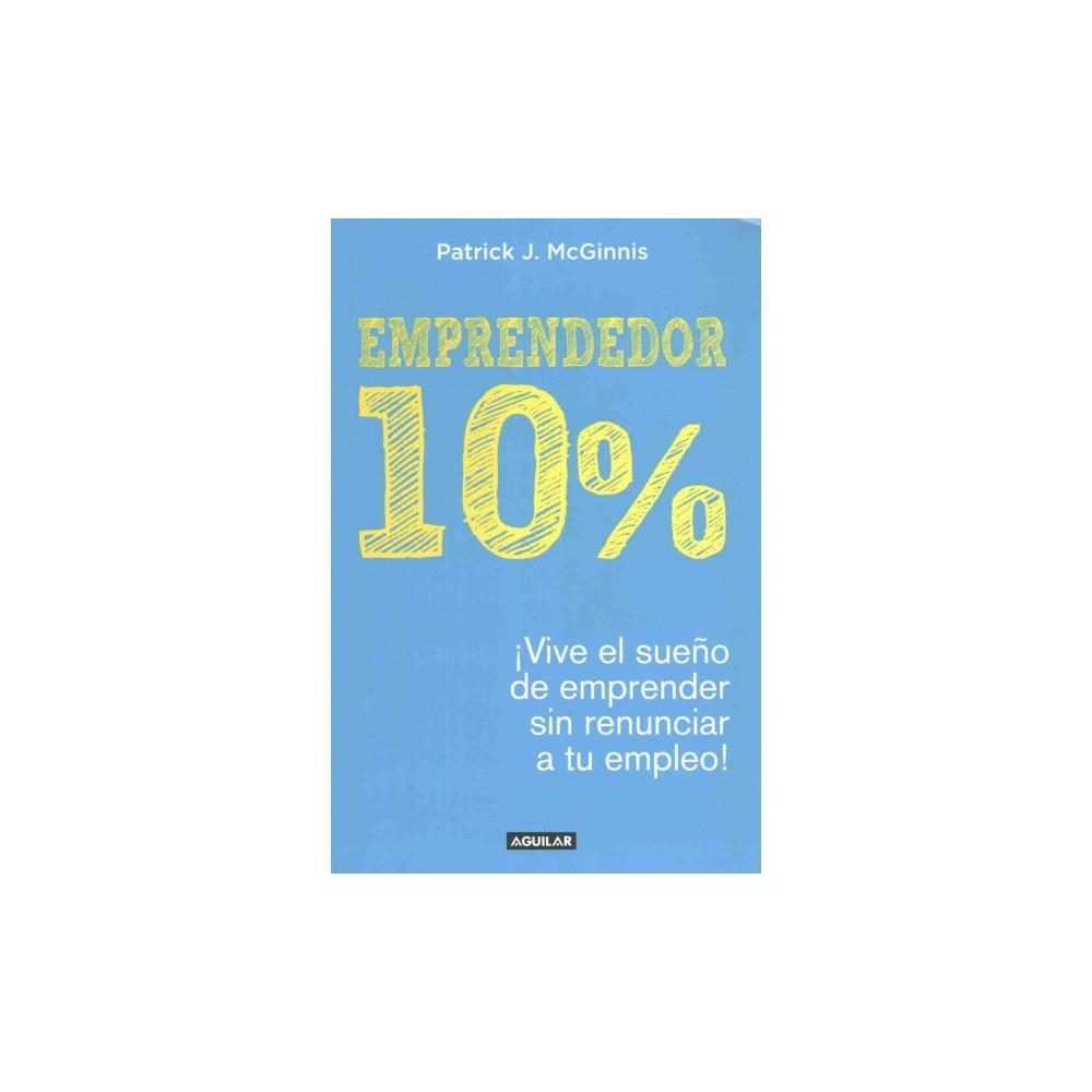 Emprendedor 10%/ The 10% Entrepreneur : Vive El Sueño De Emprender Sin Renunciar a Tu Empleo/ Live