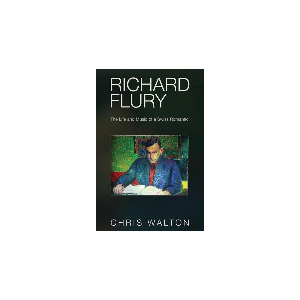 Richard Flury : The Life and Music of a Swiss Romantic (Hardcover) (Chris Walton)
