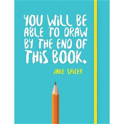 You Will Be Able to Draw by the End of This Book - by  Jake Spicer (Paperback) - image 1 of 1