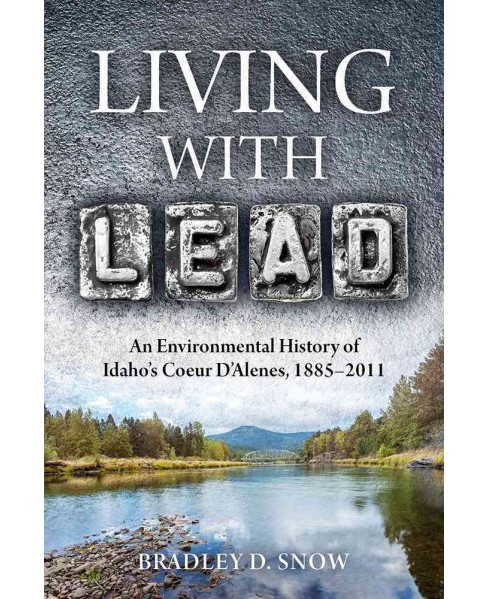 Living with Lead : An Environmental History of Idaho's Coeur D'Alenes, 1885-2011 (Paperback) (Bradley D. - image 1 of 1