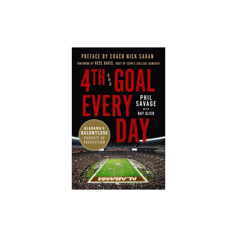 4th and Goal Every Day : Alabama's Relentless Pursuit of Perfection - (Hardcover)