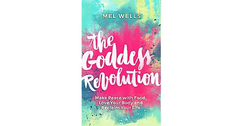 Goddess Revolution : Make Peace with Food, Love Your Body and Reclaim Your Life (Paperback) (Mel Wells) - image 1 of 1