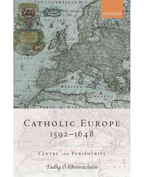 Catholic Europe, 1592-1648 : Centre and Peripheries (Hardcover) (Tadhg O Hannrachain) - image 1 of 1
