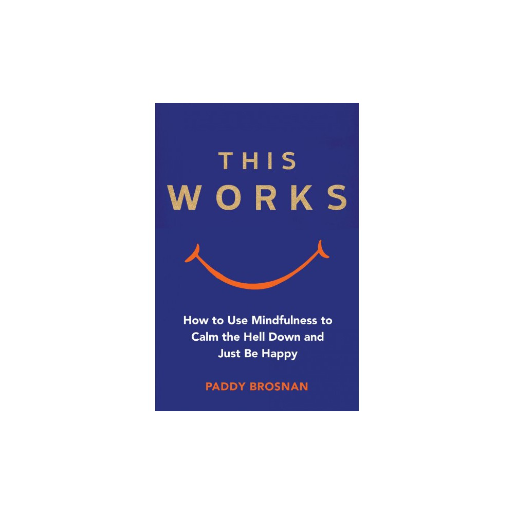 This Works : How Mindfulness Will Change Your Life - by Paddy Brosnan (Paperback)