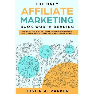 The Only Affiliate Marketing Book Worth Reading - by  Justin a Parker (Paperback)