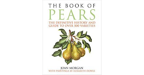 Book of Pears : The Definitive History and Guide to over 500 Varieties (Hardcover) (Joan Morgan) - image 1 of 1