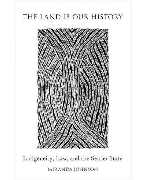 Land Is Our History : Indigeneity, Law, and the Settler State (Paperback) (Miranda Johnson) - image 1 of 1