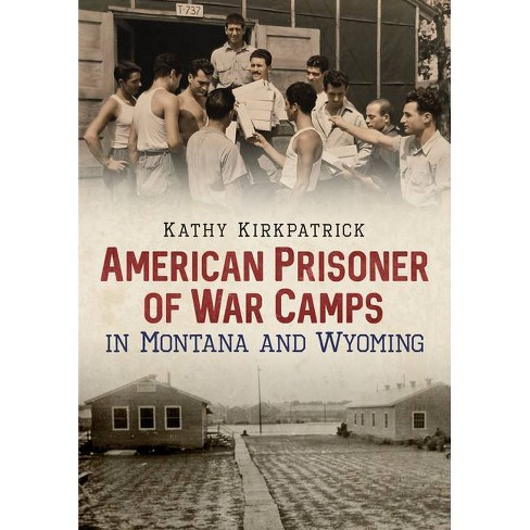 American Prisoner of War Camps in Montana and Wyoming - by  Kathy Kirkpatrick (Paperback) - image 1 of 1