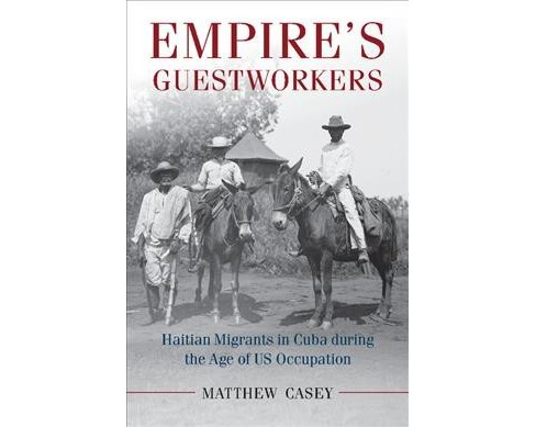 Empire's Guest Workers : Haitian Migrants in Cuba During the Age of Us Occupation (Hardcover) (Matthew - image 1 of 1
