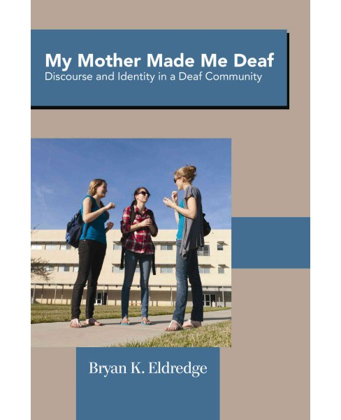 My Mother Made Me Deaf : Discourse and Identity in a Deaf Community (Hardcover) (Bryan K. Eldredge) - image 1 of 1