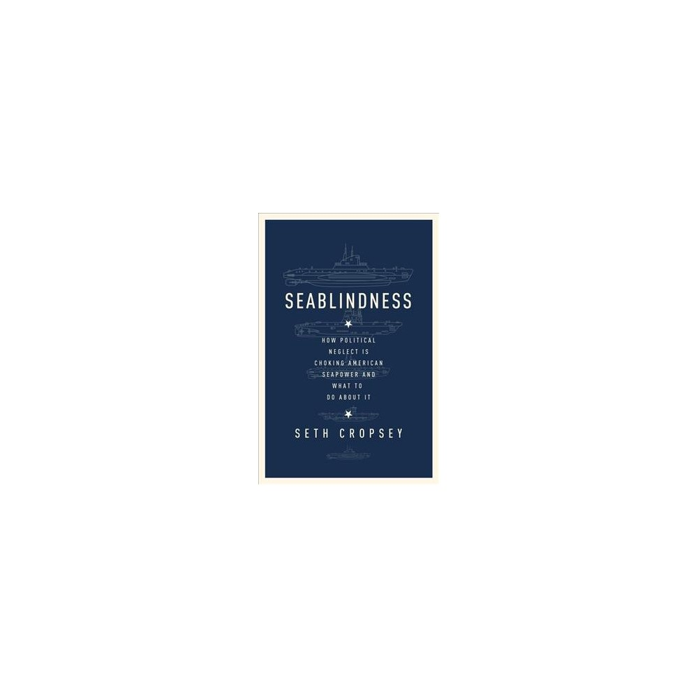 Seablindness : How Political Neglect Is Choking American Seapower and What to Do About It (Hardcover)