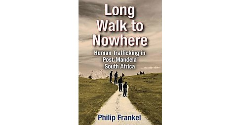 Long Walk to Nowhere : Human Trafficking in Post-mandela South Africa (Hardcover) (Philip Frankel) - image 1 of 1