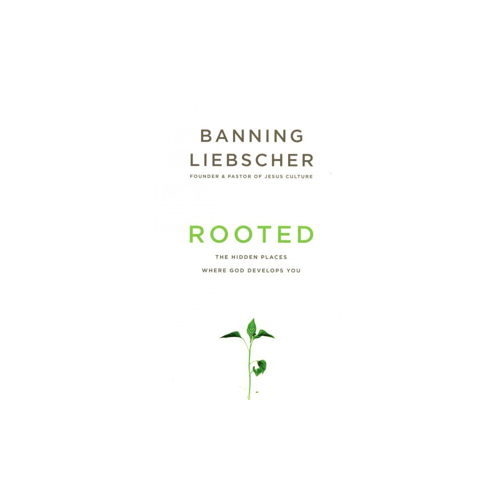 Rooted : The Hidden Places Where God Develops You (Paperback) (Banning Liebscher)
