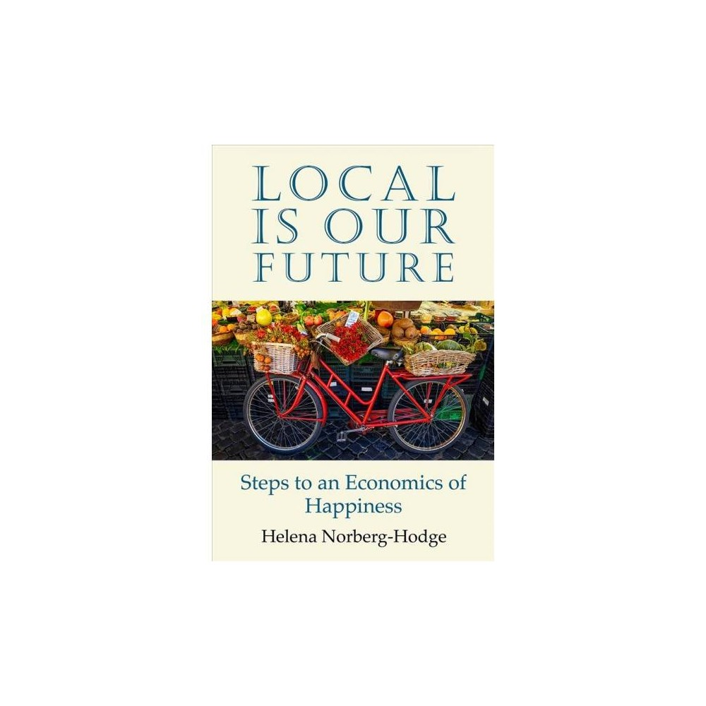 Local Is Our Future : Steps to an Economics of Happiness - by Helena Norberg-Hodge (Paperback)