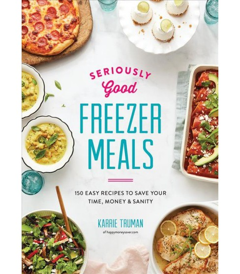 Seriously Good Freezer Meals : 150 Easy Recipes to Save Your Time, Money & Sanity -  (Paperback) - image 1 of 1
