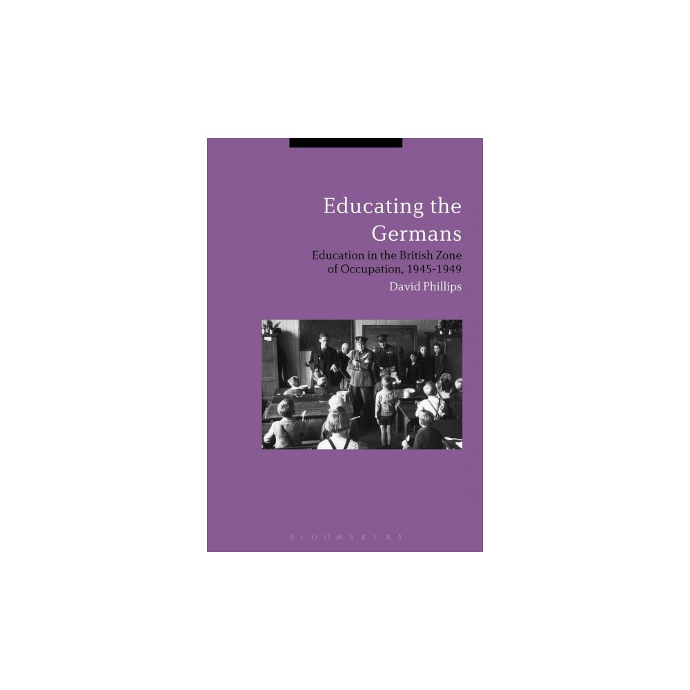 Educating the Germans : People and Policy in the British Zone of Germany, 1945–1949 - (Hardcover)
