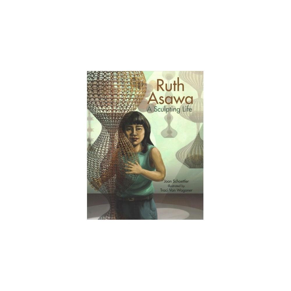 Ruth Asawa : A Sculpting Life - by Joan Schoettler (Hardcover)