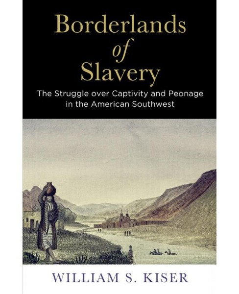 Borderlands of Slavery : The Struggle over Captivity and Peonage in the American Southwest - (Hardcover) - image 1 of 1