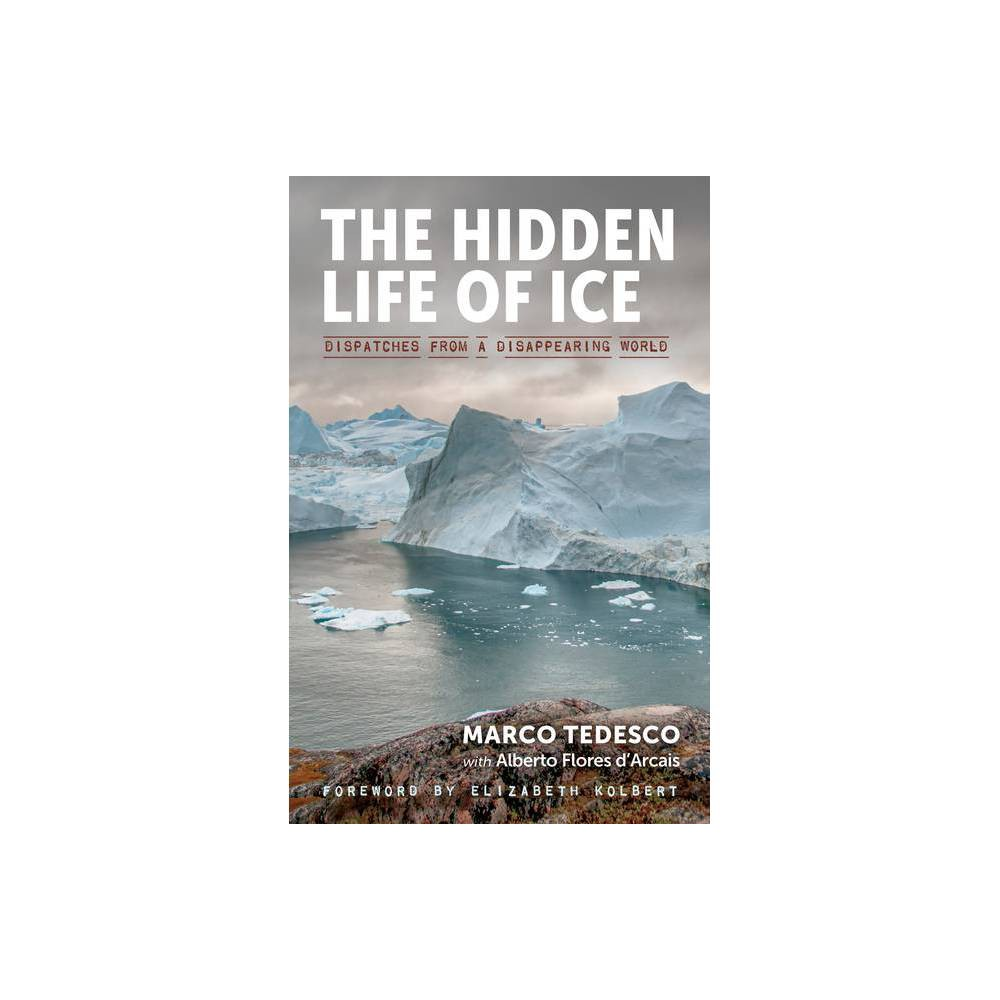 The Hidden Life Of Ice By Marco Tedesco Alberto Flores D Arcais Hardcover
