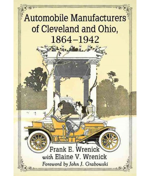 Automobile Manufacturers of Cleveland and Ohio, 1864-1942 (Paperback) (Frank E. Wrenick & Elaine V. - image 1 of 1