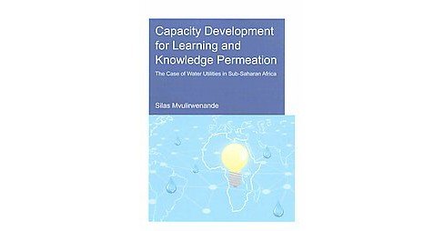 Capacity Development for Learning and Knowledge Permeation : The Case of Water Utilities in Sub-Saharan - image 1 of 1