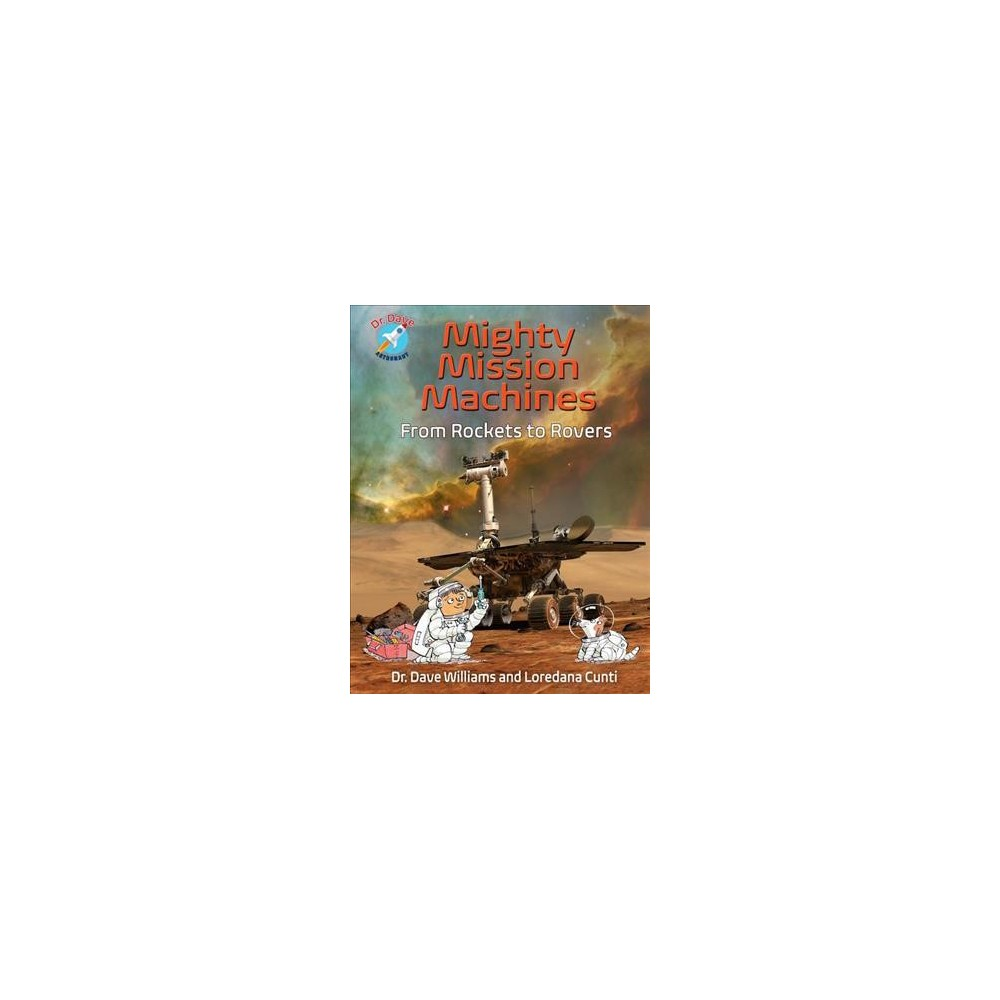 Mighty Mission Machines : From Rockets to Rovers - by M.D. Dave Williams & Loredana Cunti (Hardcover)
