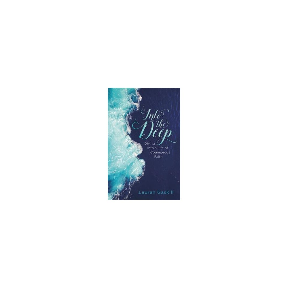 Into the Deep : Diving into a Life of Courageous Faith - by Lauren Gaskill (Paperback)