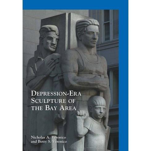 Depression-Era Sculpture of the Bay Area - by  Nicholas a Veronico & Betty S Veronico (Paperback) - image 1 of 1