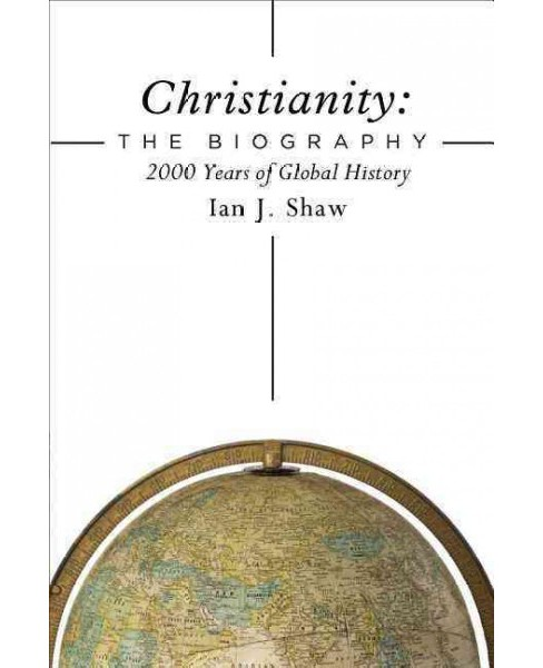 Christianity : The Biography; Two Thousand Years of the Global Church (Hardcover) (Ian J. Shaw) - image 1 of 1