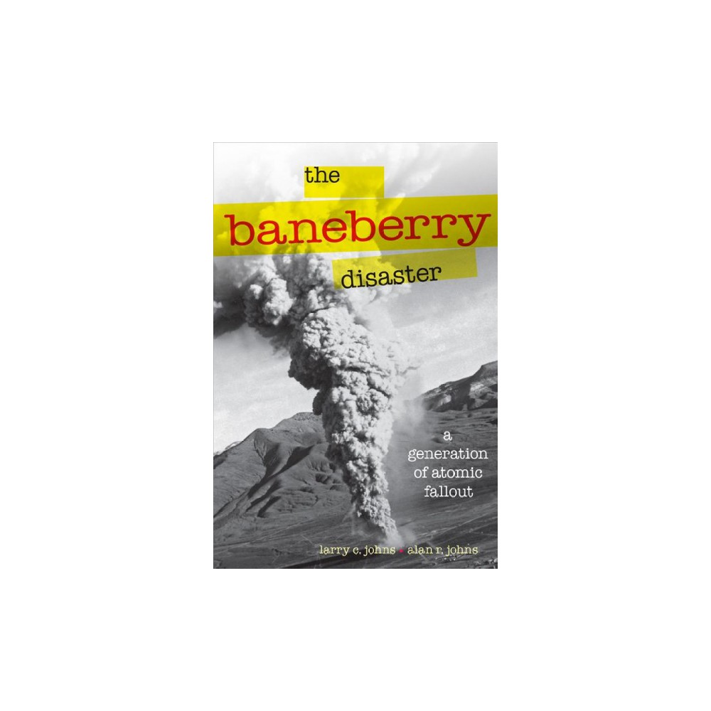 Baneberry Disaster : A Generation of Atomic Fallout (Paperback) (Larry C. Johns)
