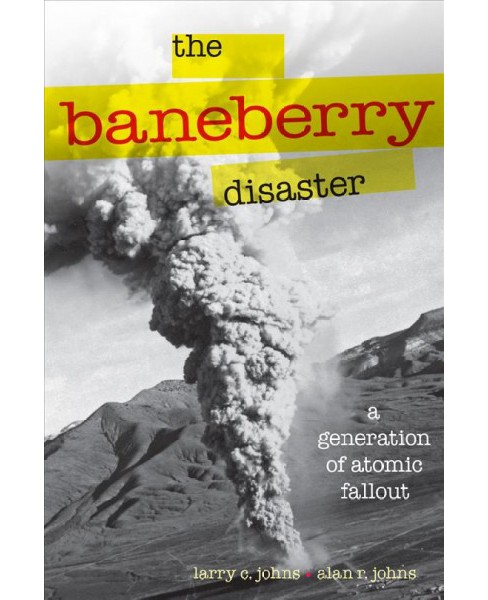Baneberry Disaster : A Generation of Atomic Fallout (Paperback) (Larry C. Johns) - image 1 of 1