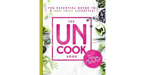 Uncook Book : The Essential Guide to a Raw Food Lifestyle (Hardcover) (Tanya Maher) - image 1 of 1