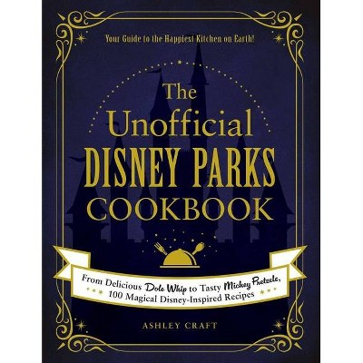 The Unofficial Disney Parks Cookbook - (Unofficial Cookbook)by Ashley Craft (Hardcover)