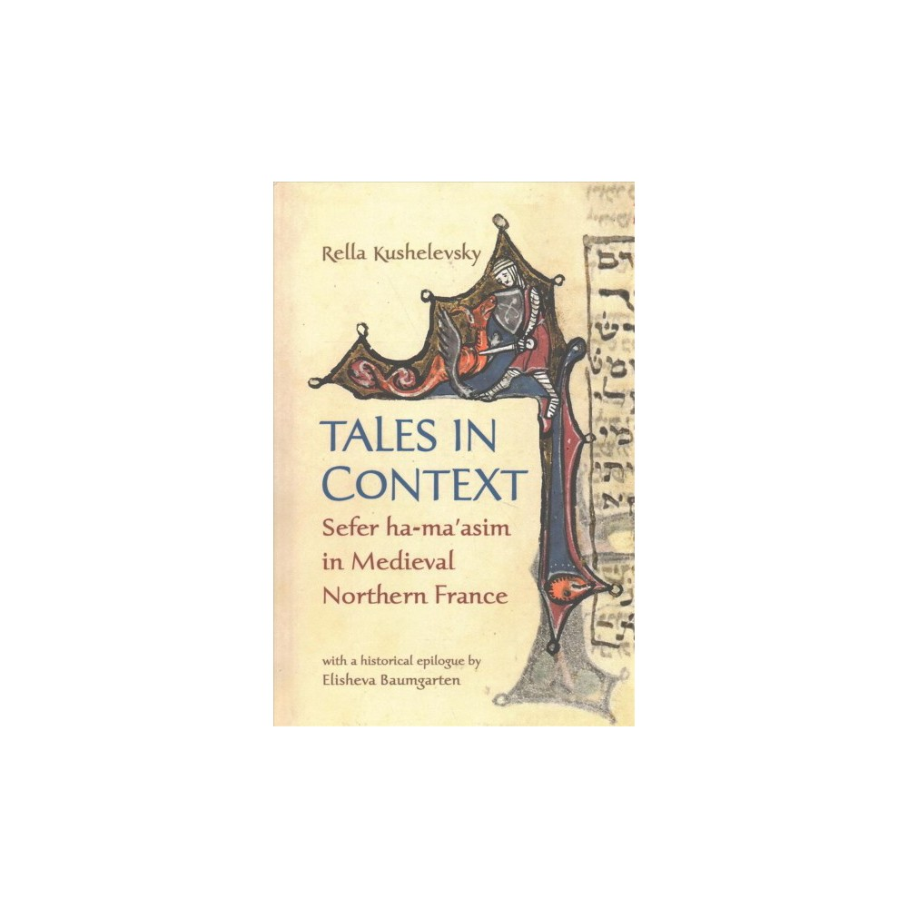 Tales in Context : Sefer Ha-ma'asim in Medieval Northern France - by Rella Kushelevsky (Hardcover)