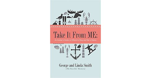 Take It from Me : An Insider's Guide to Maine Restaurants, Inns, and Lodges (Paperback) (George - image 1 of 1