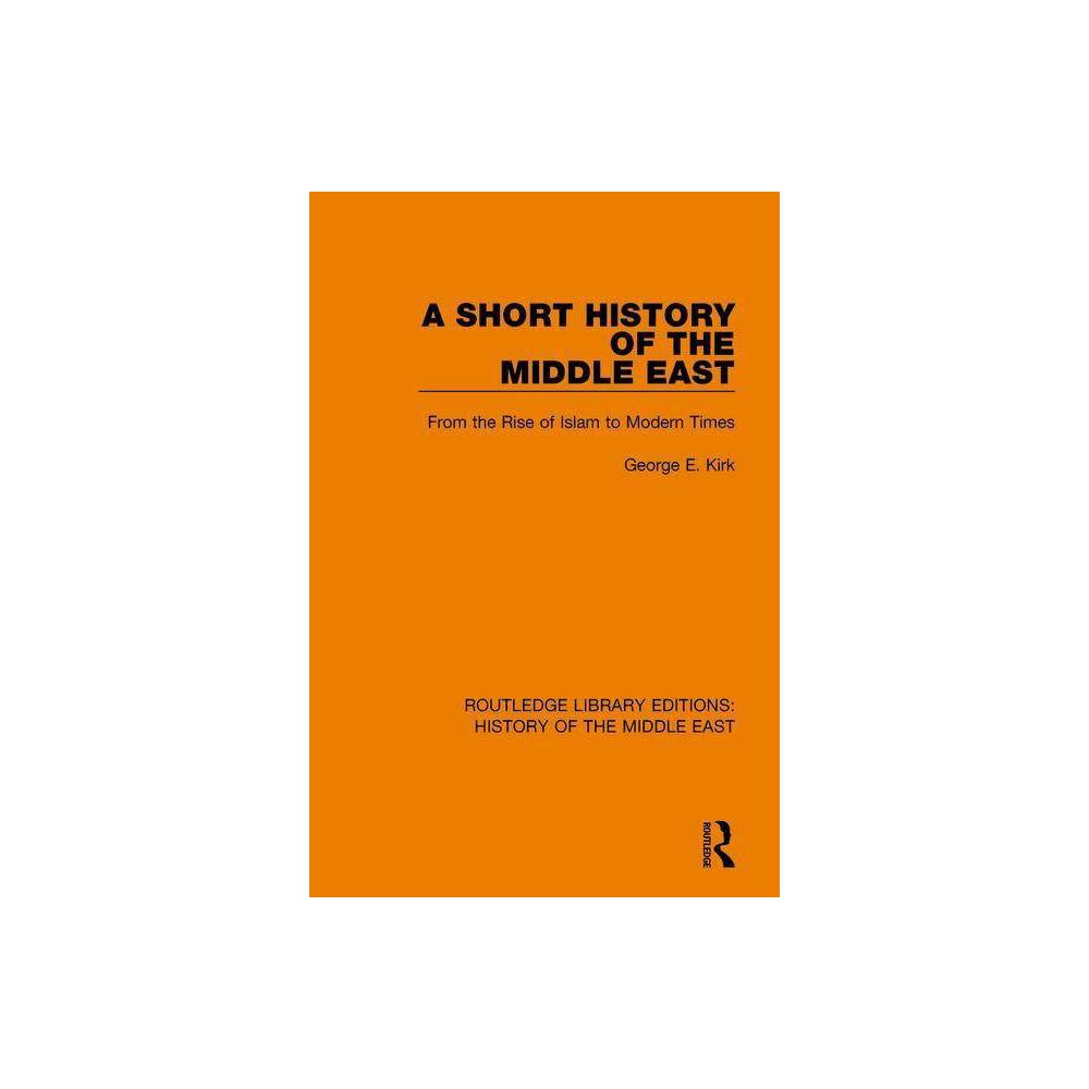 A Short History Of The Middle East Routledge Library Editions History Of The Middle East By George E Kirk Paperback