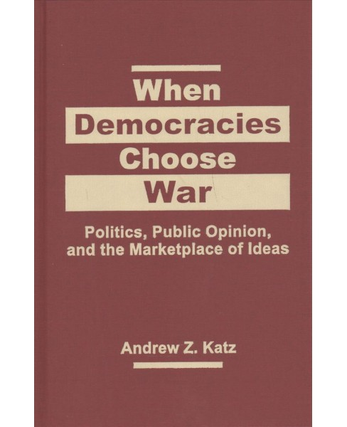When Democracies Choose War : Politics, Public Opinion, and the Marketplace of Ideas - by Andrew Z. Katz - image 1 of 1