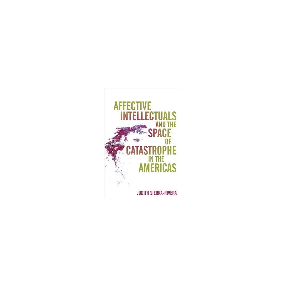 Affective Intellectuals and the Space of Catastrophe in the Americas - (Hardcover)