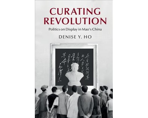 Curating Revolution : Politics on Display in Mao's China -  by Denise Y. Ho (Paperback) - image 1 of 1
