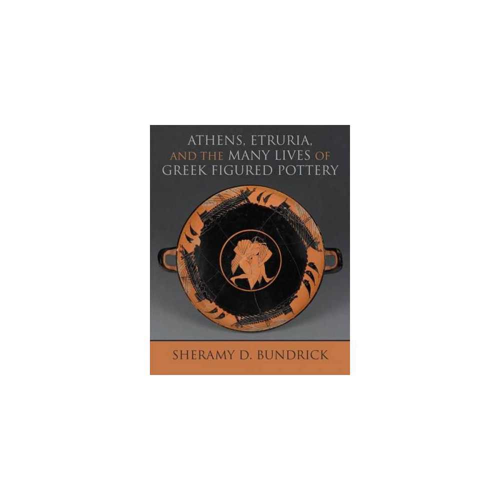 Athens, Etruria, and the Many Lives of Greek Figured Pottery - by Sheramy D. Bundrick (Hardcover)