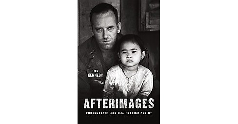 Afterimages : Photography and U.S. Foreign Policy (Hardcover) (Liam Kennedy) - image 1 of 1