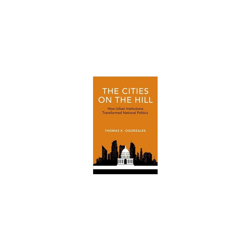 Cities on the Hill : How Urban Insitutions Transform National Politics - (Hardcover)
