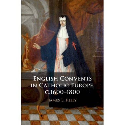 English Convents in Catholic Europe, c.1600-1800 - by  James E Kelly (Hardcover) - image 1 of 1