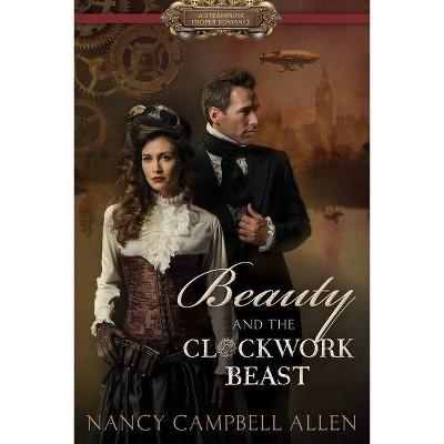 Beauty and the Clockwork Beast - (Steampunk Proper Romance) by  Nancy Campbell Allen (Paperback)