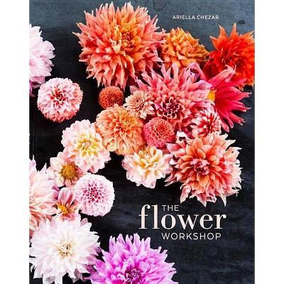The Flower Workshop - by  Ariella Chezar & Julie Michaels (Hardcover)