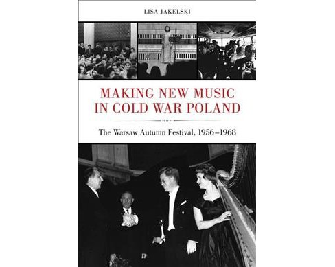 Making New Music in Cold War Poland : The Warsaw Autumn Festival, 1956-1968 (Hardcover) (Lisa Jakelski) - image 1 of 1