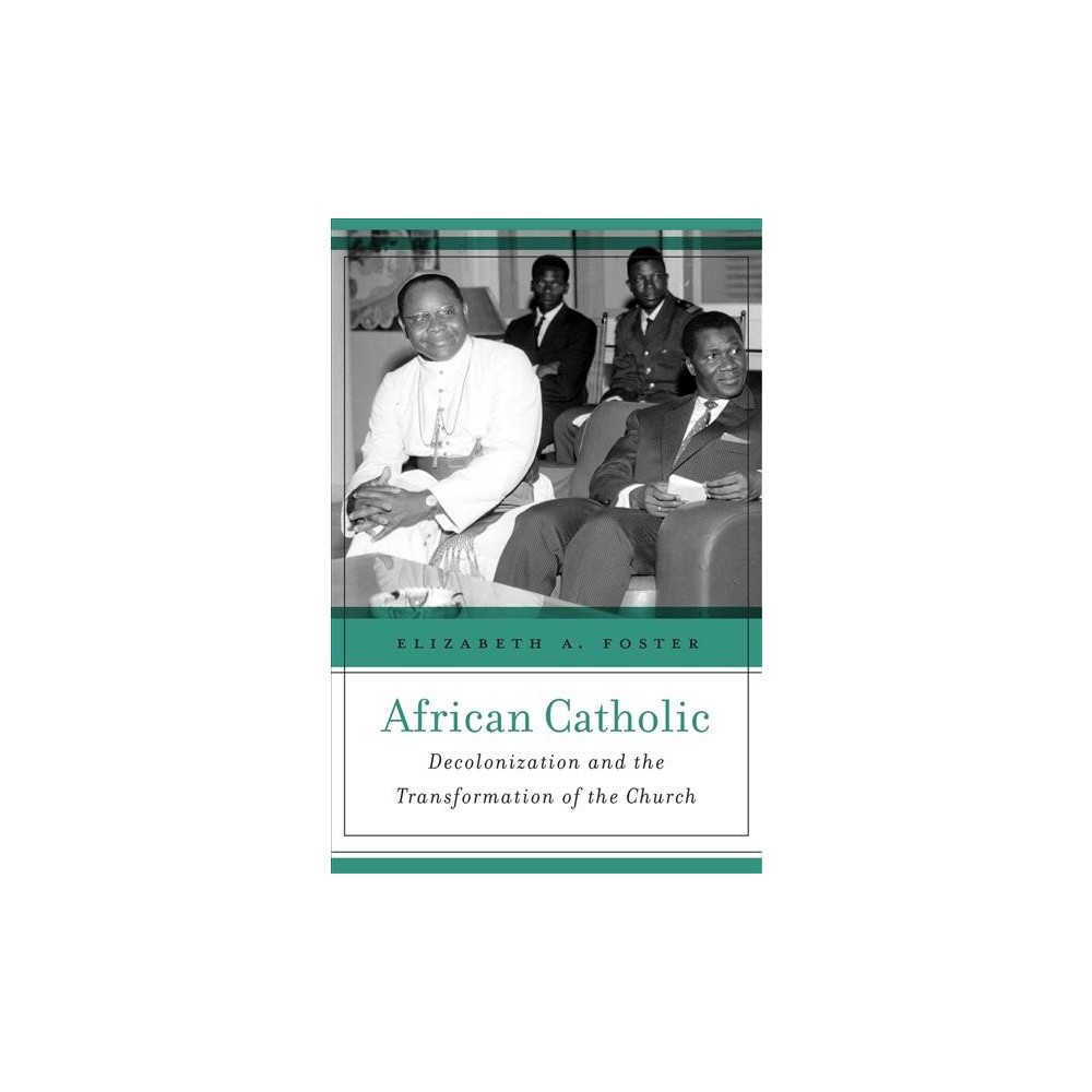 African Catholic : Decolonization and the Transformation of the Church - 1 (Hardcover)
