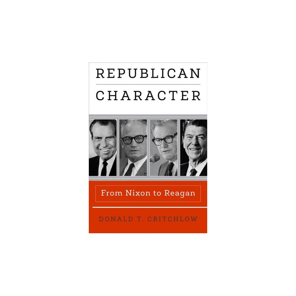 Republican Character : From Nixon to Reagan - by Donald T. Critchlow (Hardcover)